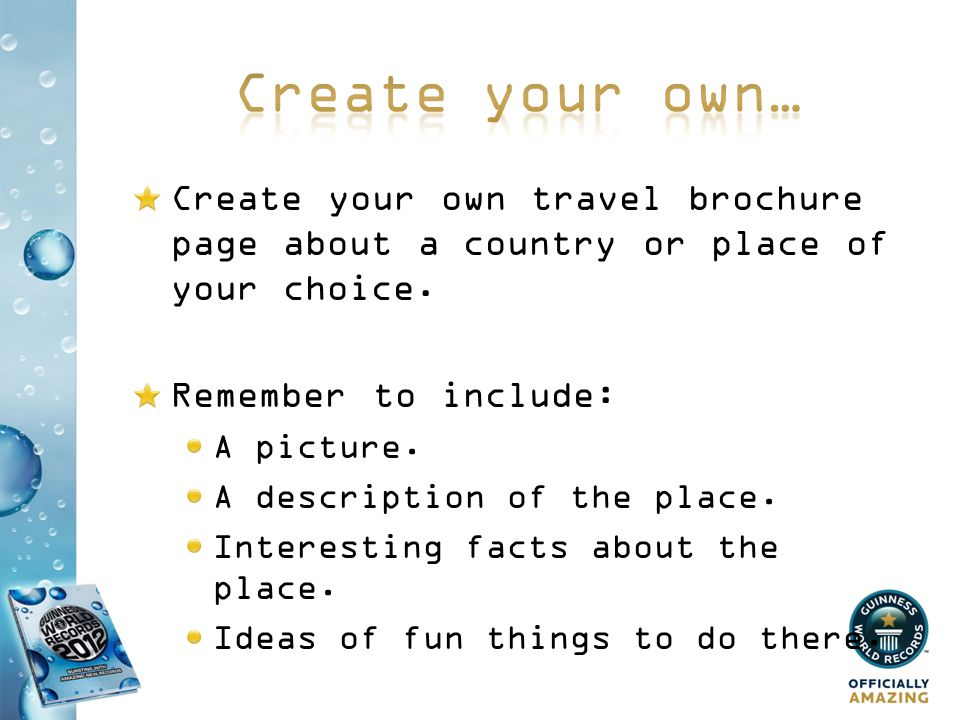 Create your own… Create your own travel brochure page about a country or place of your choice. Remember to include: