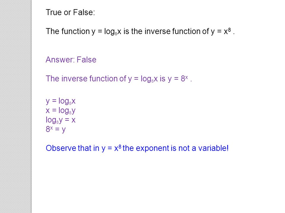 True or False: The function y = log8x is the inverse function of y = x8 . Answer: False. The inverse function of y = log8x is y = 8x .