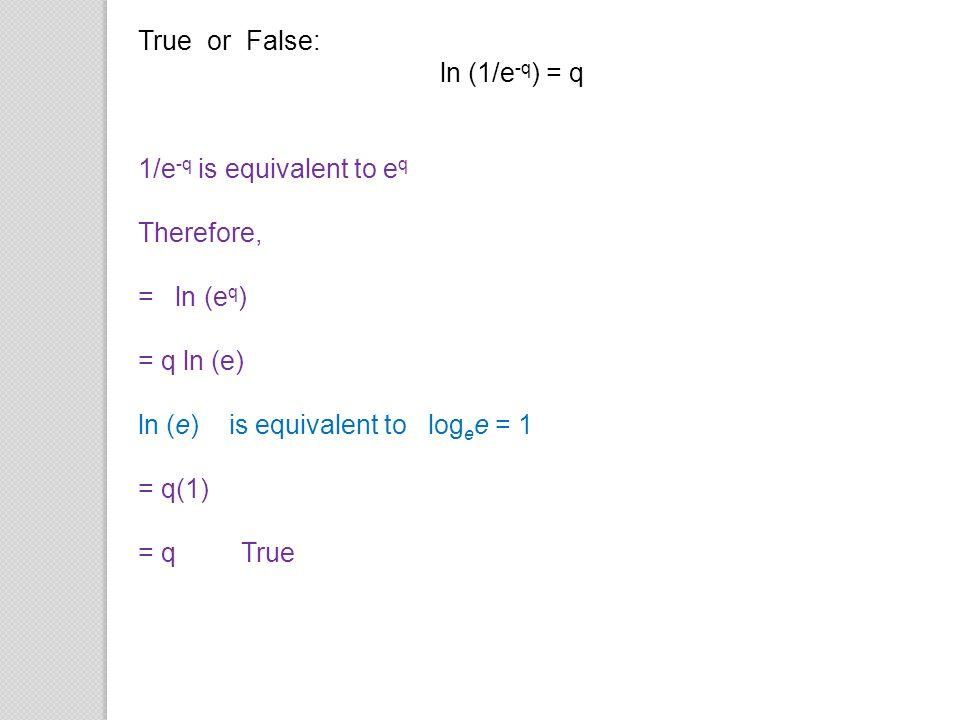 True or False: ln (1/e-q) = q. 1/e-q is equivalent to eq. Therefore, = ln (eq) = q ln (e) ln (e) is equivalent to logee = 1.