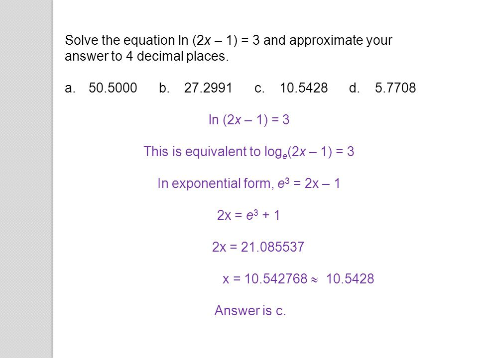 Solve the equation ln (2x – 1) = 3 and approximate your