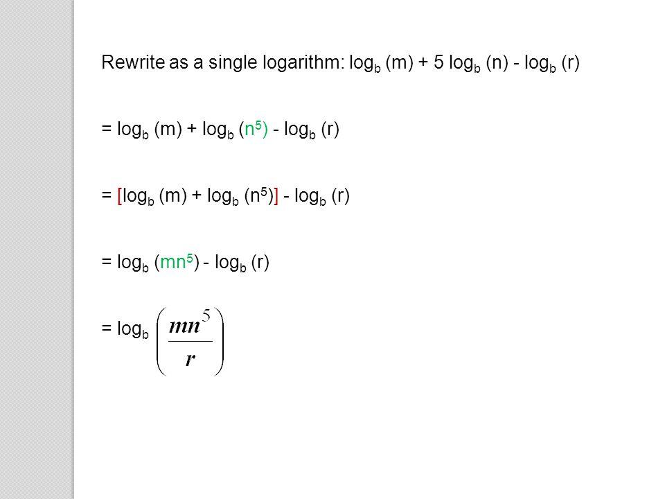 Rewrite as a single logarithm: logb (m) + 5 logb (n) - logb (r)