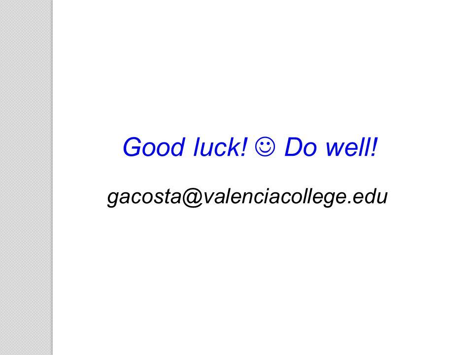 Good luck!  Do well! gacosta@valenciacollege.edu