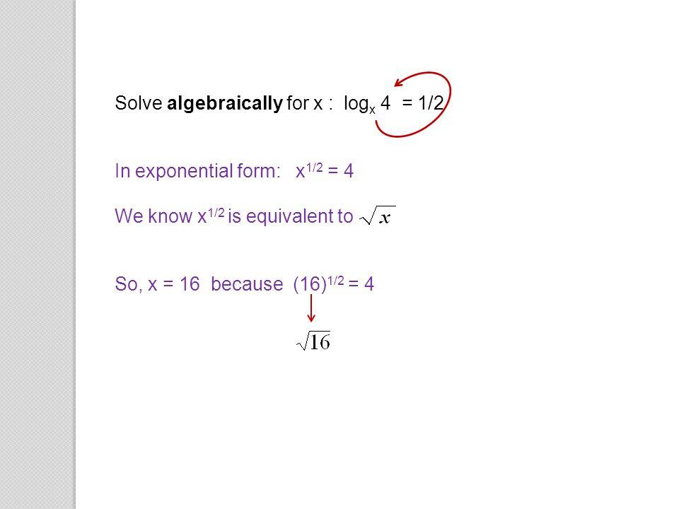 Solve algebraically for x : logx 4 = 1/2