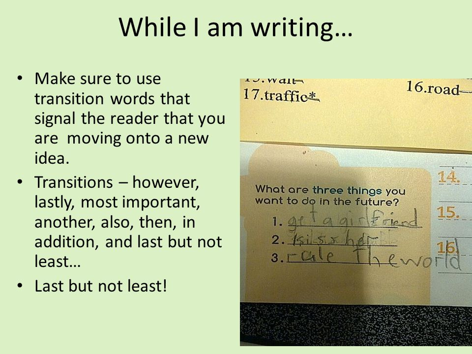 While I am writing… Make sure to use transition words that signal the reader that you are moving onto a new idea.
