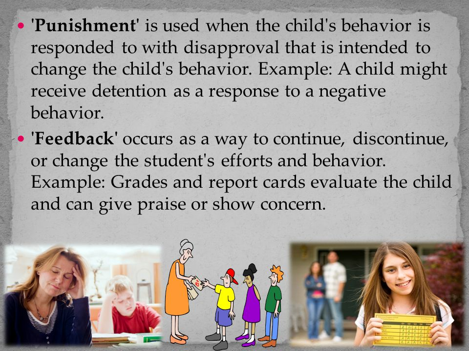Punishment is used when the child s behavior is responded to with disapproval that is intended to change the child s behavior. Example: A child might receive detention as a response to a negative behavior.