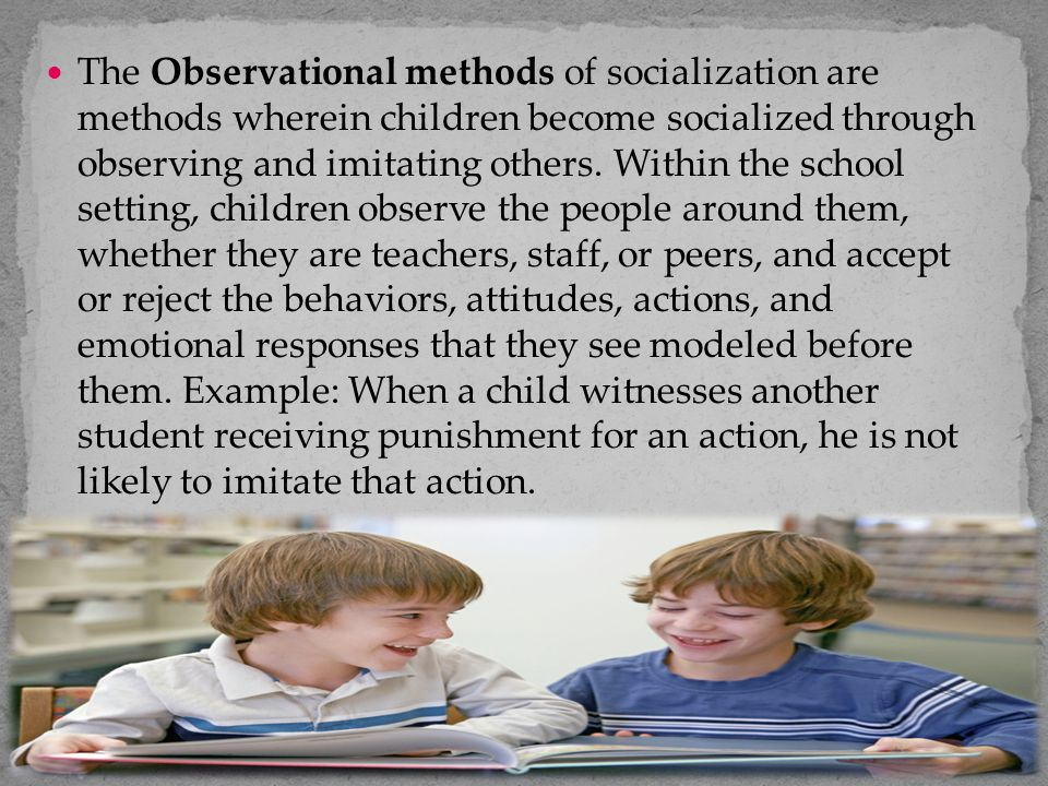 The Observational methods of socialization are methods wherein children become socialized through observing and imitating others.