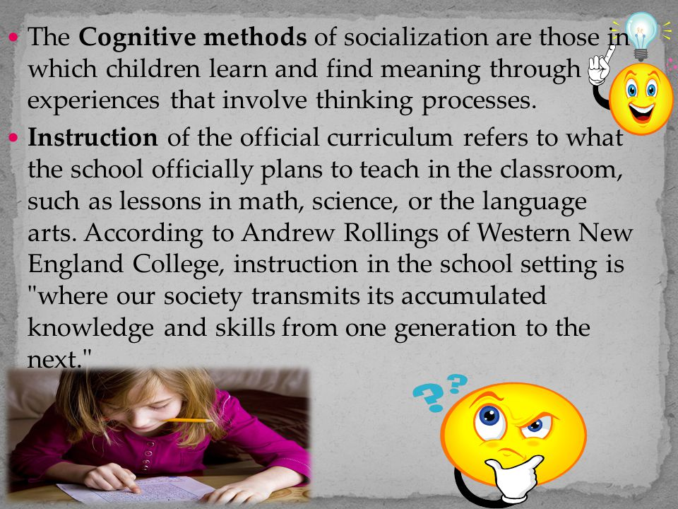 The Cognitive methods of socialization are those in which children learn and find meaning through experiences that involve thinking processes.