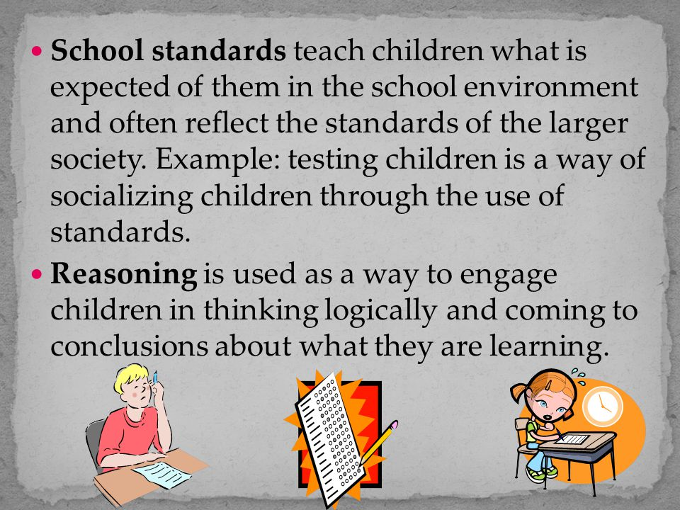 School standards teach children what is expected of them in the school environment and often reflect the standards of the larger society. Example: testing children is a way of socializing children through the use of standards.