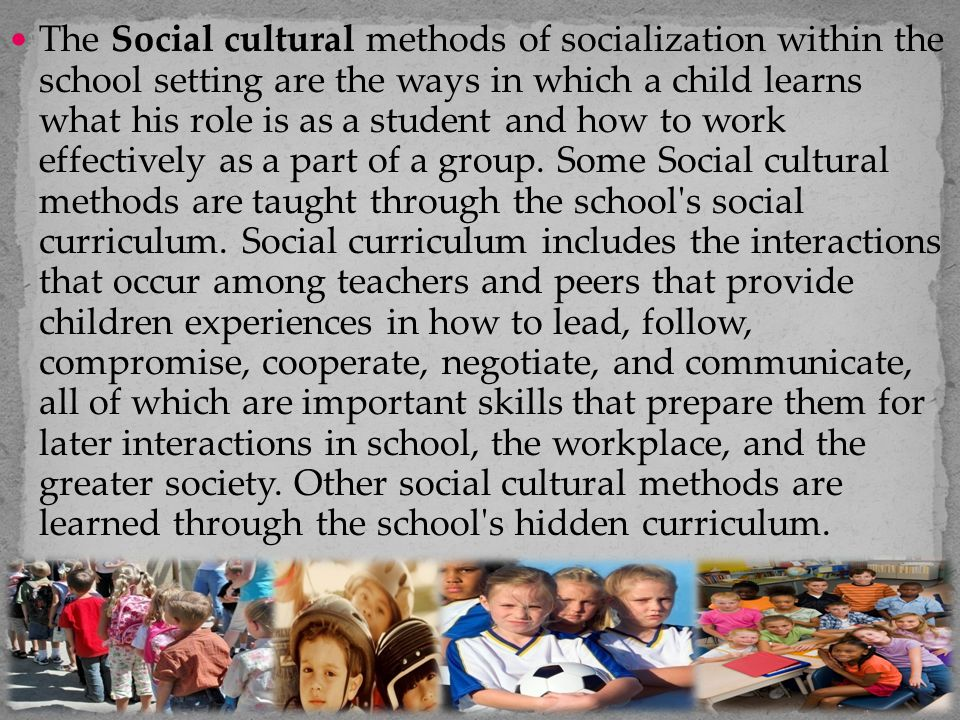 The Social cultural methods of socialization within the school setting are the ways in which a child learns what his role is as a student and how to work effectively as a part of a group.