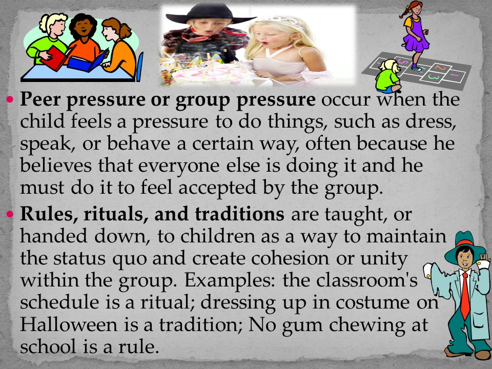 Peer pressure or group pressure occur when the child feels a pressure to do things, such as dress, speak, or behave a certain way, often because he believes that everyone else is doing it and he must do it to feel accepted by the group.