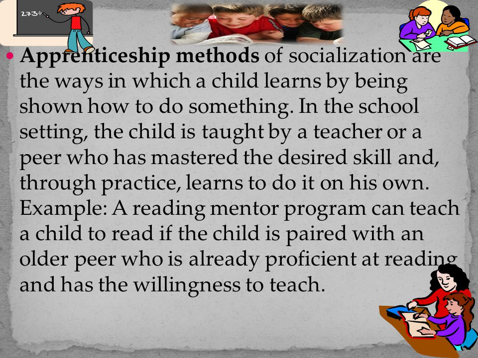 Apprenticeship methods of socialization are the ways in which a child learns by being shown how to do something.