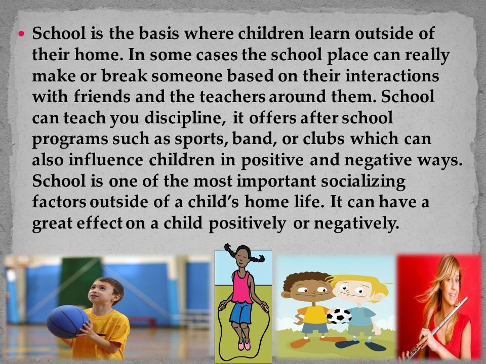 School is the basis where children learn outside of their home