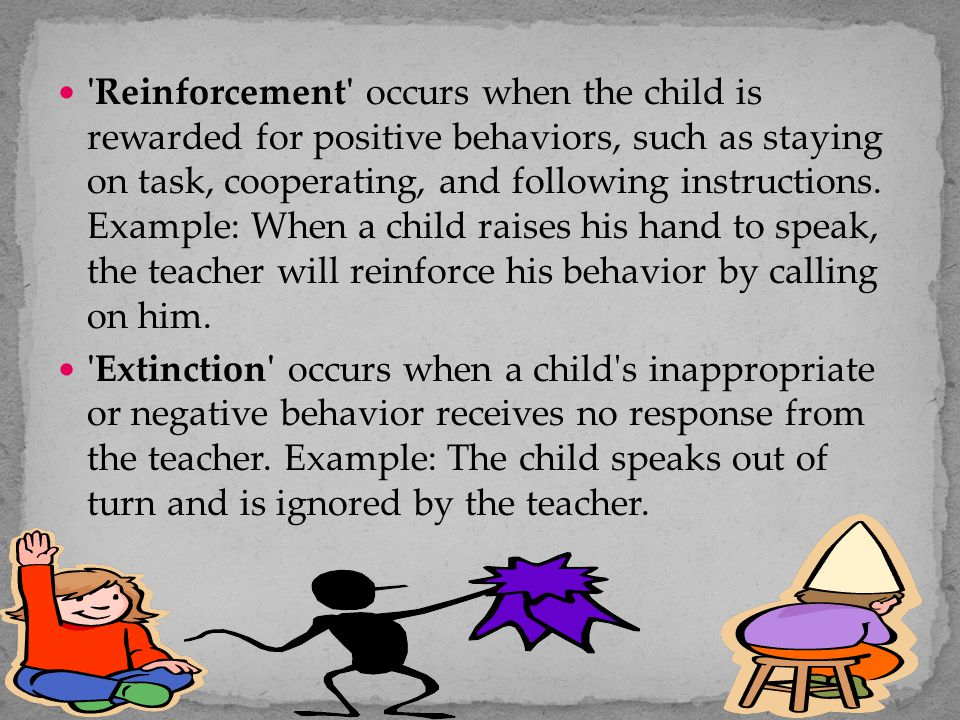 Reinforcement occurs when the child is rewarded for positive behaviors, such as staying on task, cooperating, and following instructions. Example: When a child raises his hand to speak, the teacher will reinforce his behavior by calling on him.