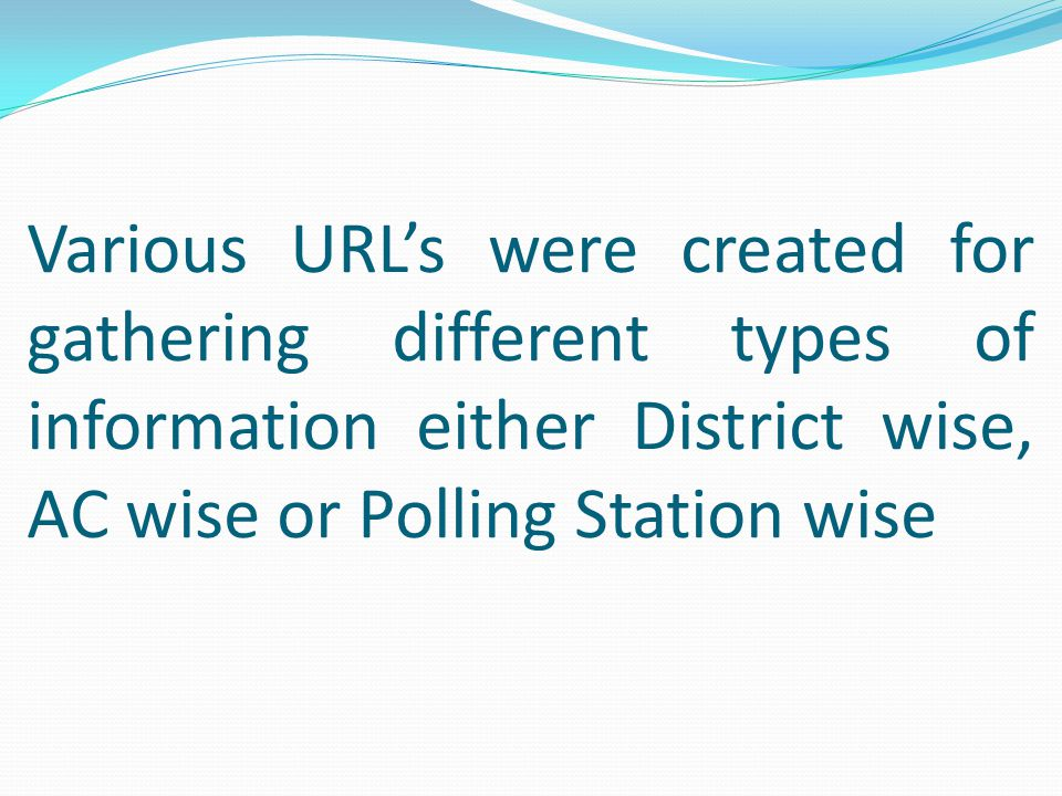 Various URL's were created for gathering different types of information either District wise, AC wise or Polling Station wise