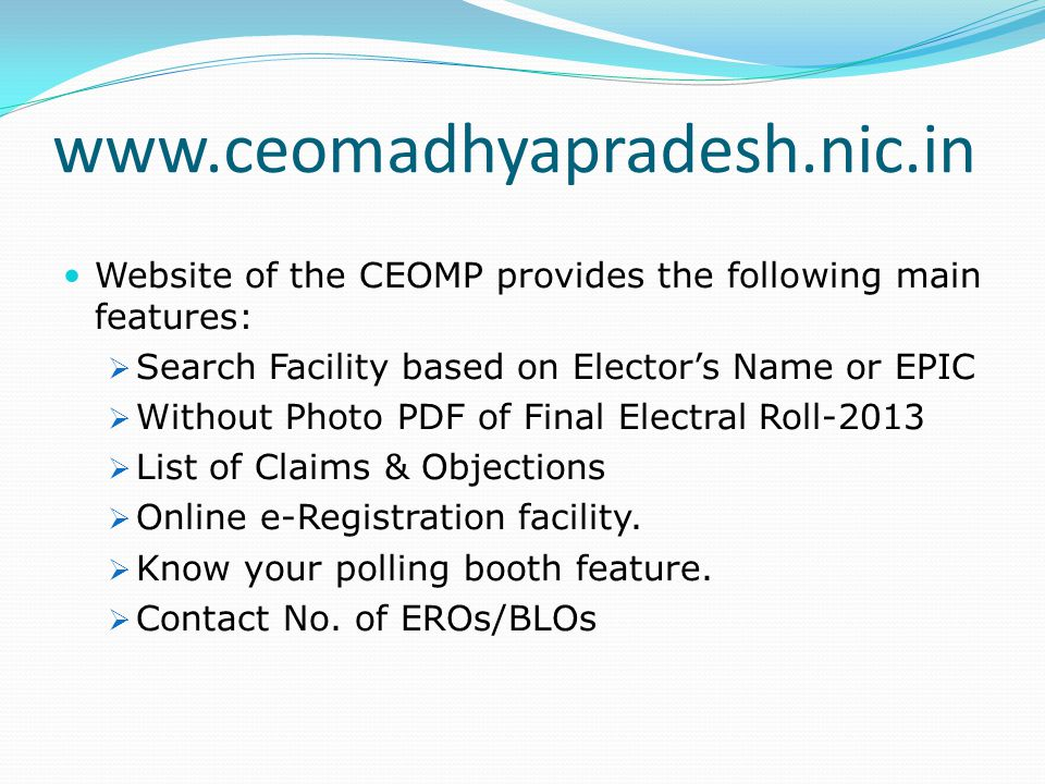 www.ceomadhyapradesh.nic.in Website of the CEOMP provides the following main features: Search Facility based on Elector's Name or EPIC.