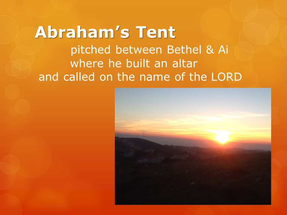 Abraham's Tent pitched between Bethel & Ai where he built an altar and called on the name of the LORD