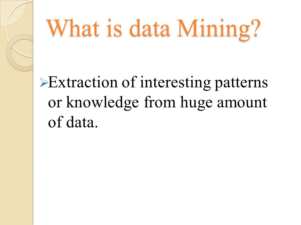 What is data Mining Extraction of interesting patterns or knowledge from huge amount of data.