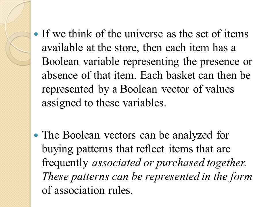 If we think of the universe as the set of items available at the store, then each item has a Boolean variable representing the presence or absence of that item. Each basket can then be represented by a Boolean vector of values assigned to these variables.