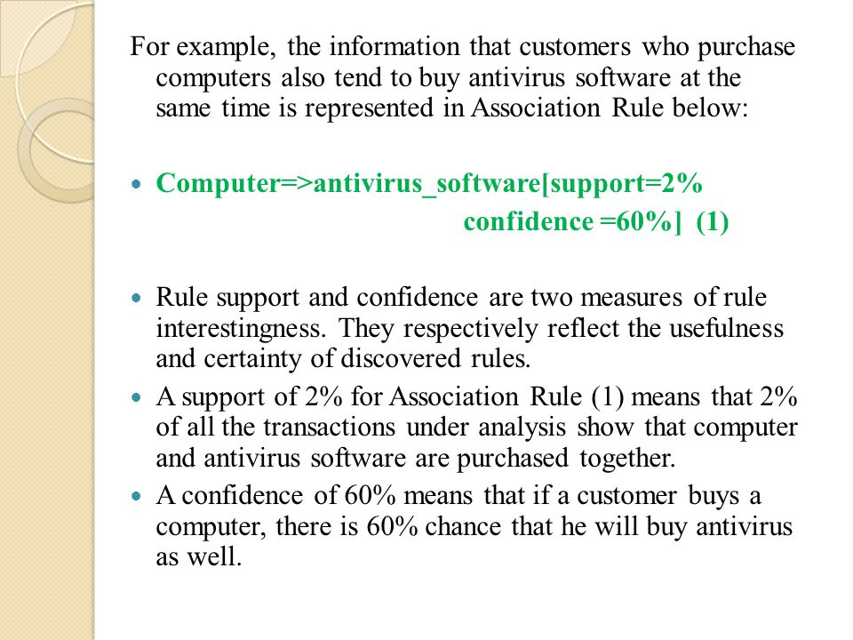 For example, the information that customers who purchase computers also tend to buy antivirus software at the same time is represented in Association Rule below: