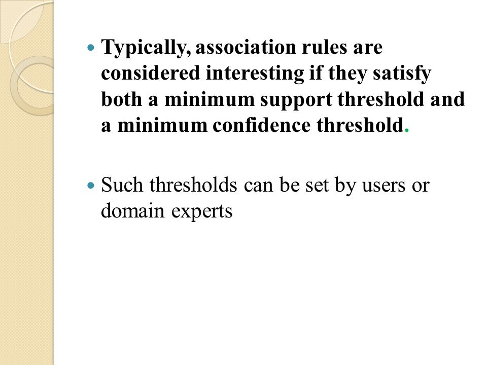 Typically, association rules are considered interesting if they satisfy both a minimum support threshold and a minimum confidence threshold.