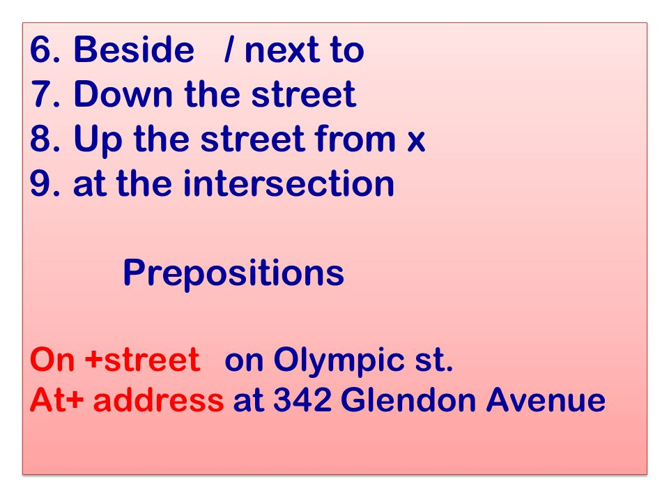 6. Beside / next to 7. Down the street 8. Up the street from x 9