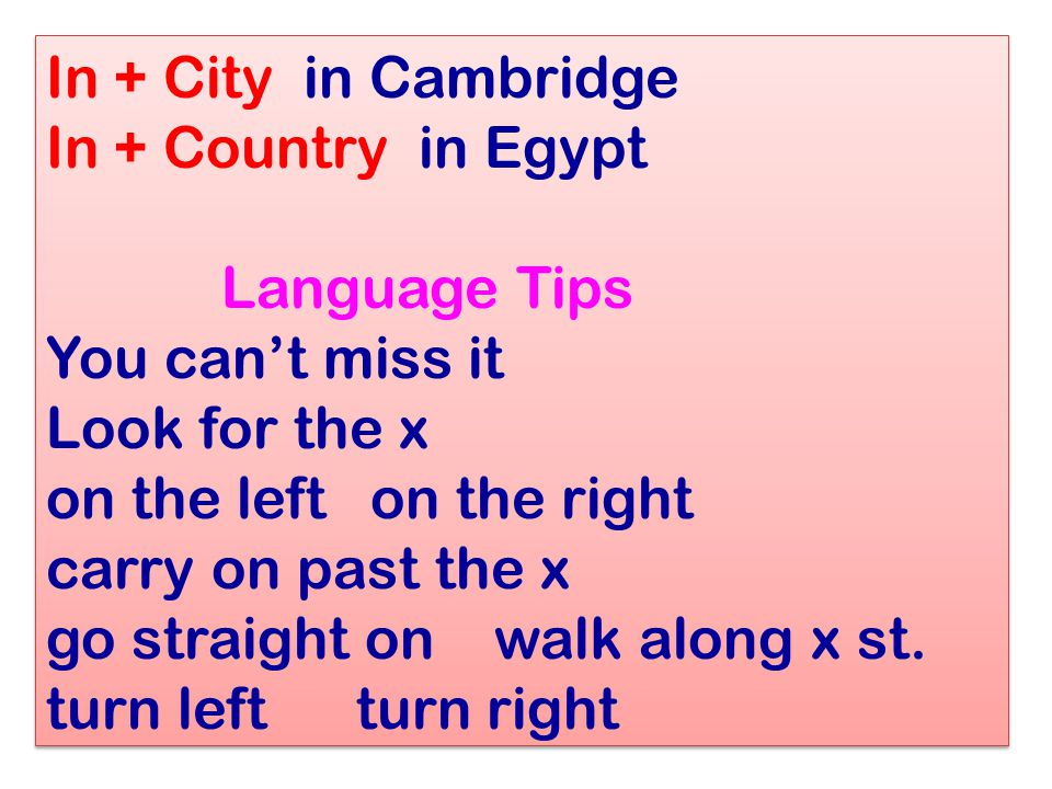 In + City in Cambridge In + Country in Egypt Language Tips You can't miss it Look for the x on the left on the right carry on past the x go straight on walk along x st.