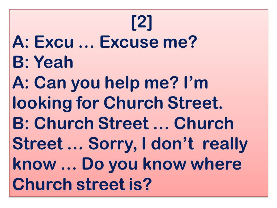 [2] A: Excu … Excuse me. B: Yeah A: Can you help me