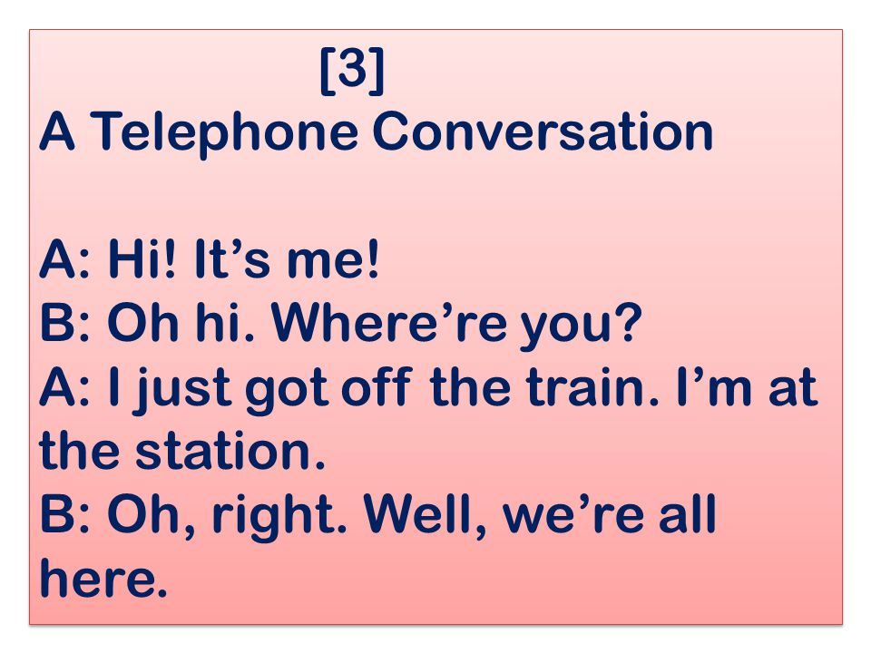 [3] A Telephone Conversation A: Hi. It's me. B: Oh hi. Where're you