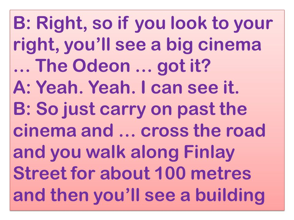 B: Right, so if you look to your right, you'll see a big cinema … The Odeon … got it.
