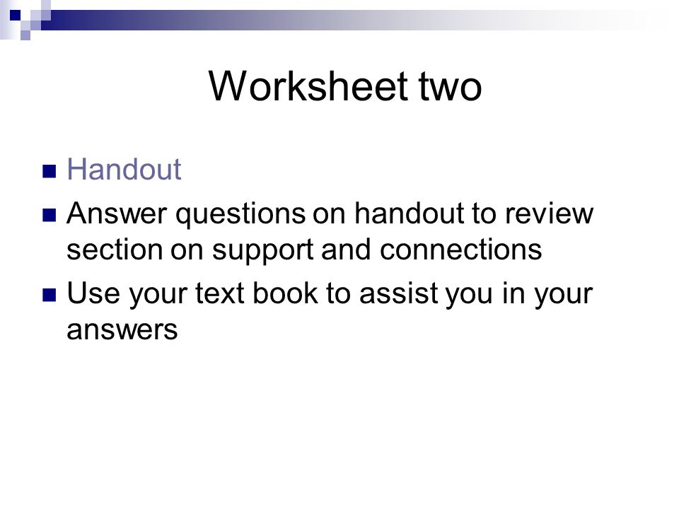 Worksheet two Handout. Answer questions on handout to review section on support and connections.