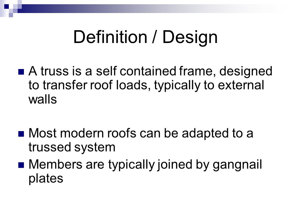 Definition / Design A truss is a self contained frame, designed to transfer roof loads, typically to external walls.