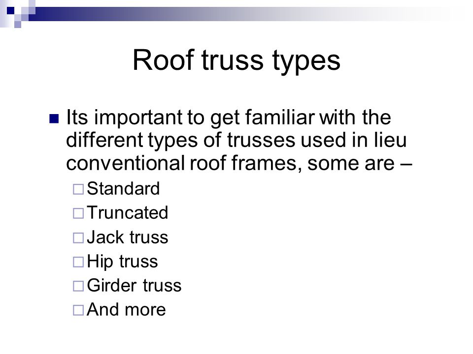 Roof truss types Its important to get familiar with the different types of trusses used in lieu conventional roof frames, some are –