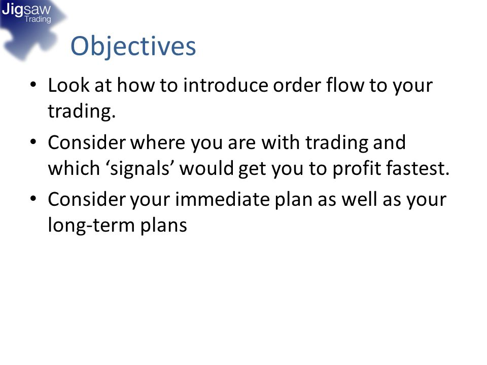 Objectives Look at how to introduce order flow to your trading.
