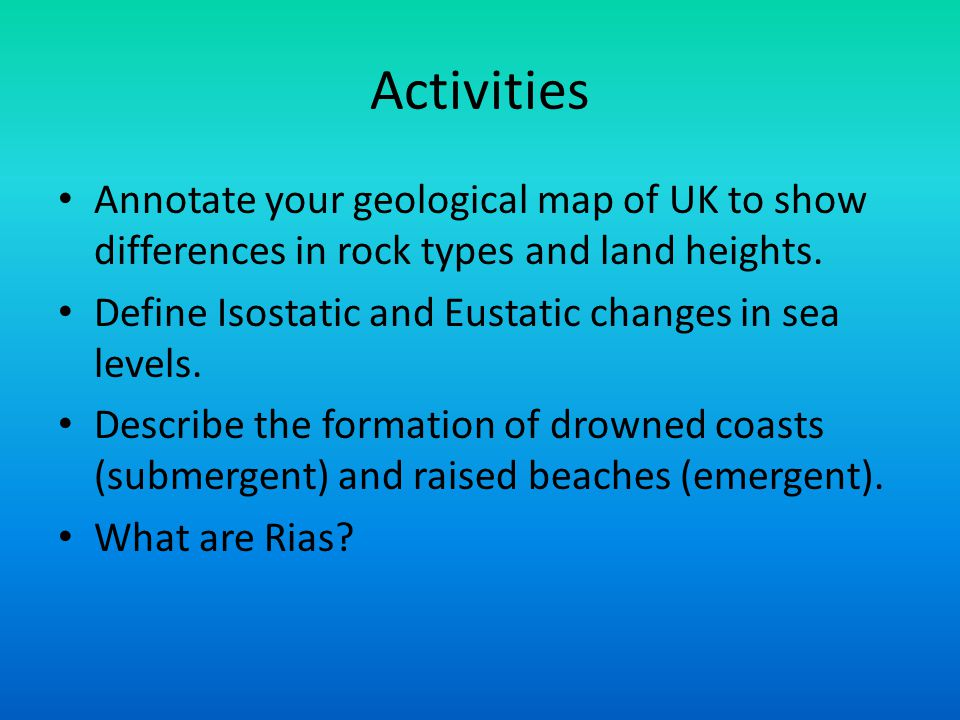 Activities Annotate your geological map of UK to show differences in rock types and land heights.