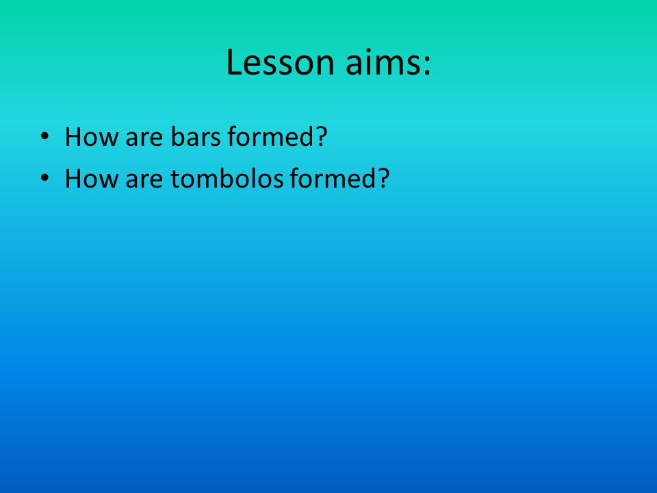 Lesson aims: How are bars formed How are tombolos formed