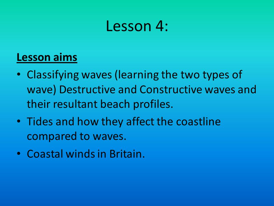 Lesson 4: Lesson aims. Classifying waves (learning the two types of wave) Destructive and Constructive waves and their resultant beach profiles.