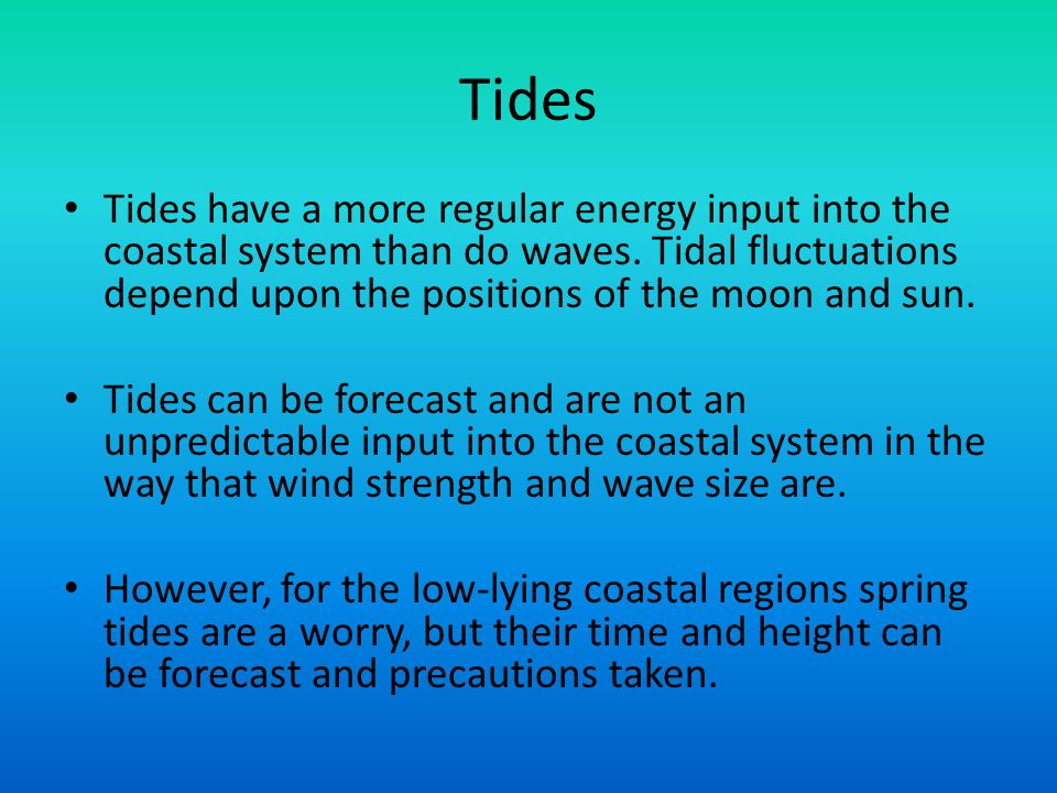 Tides Tides have a more regular energy input into the coastal system than do waves. Tidal fluctuations depend upon the positions of the moon and sun.
