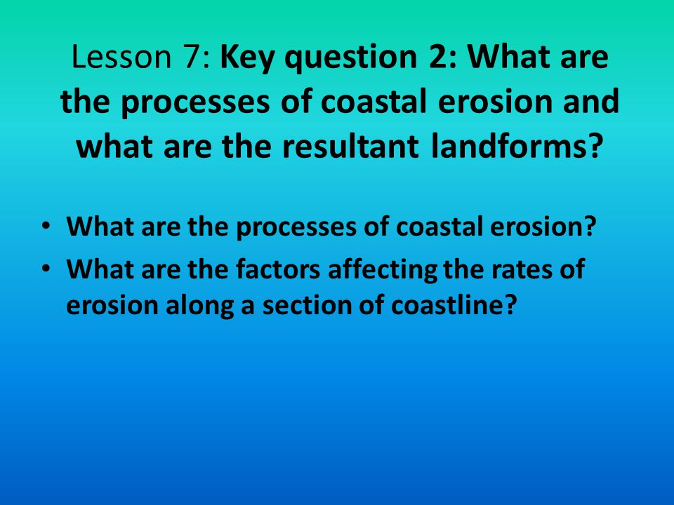 Lesson 7: Key question 2: What are the processes of coastal erosion and what are the resultant landforms