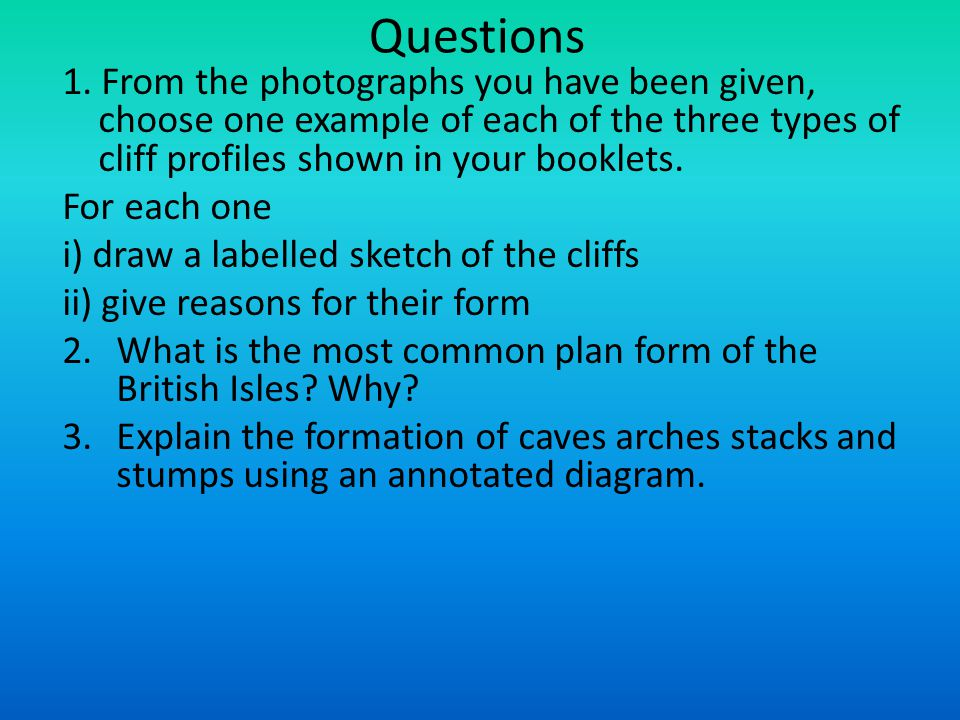 Questions 1. From the photographs you have been given, choose one example of each of the three types of cliff profiles shown in your booklets.
