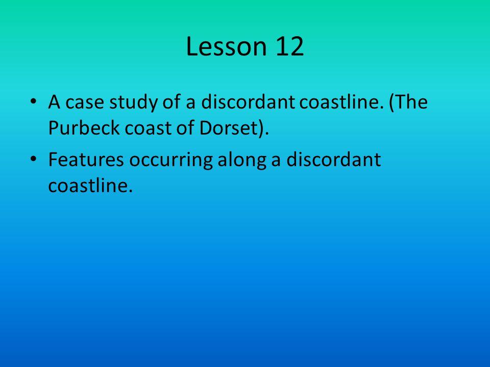 Lesson 12 A case study of a discordant coastline. (The Purbeck coast of Dorset).