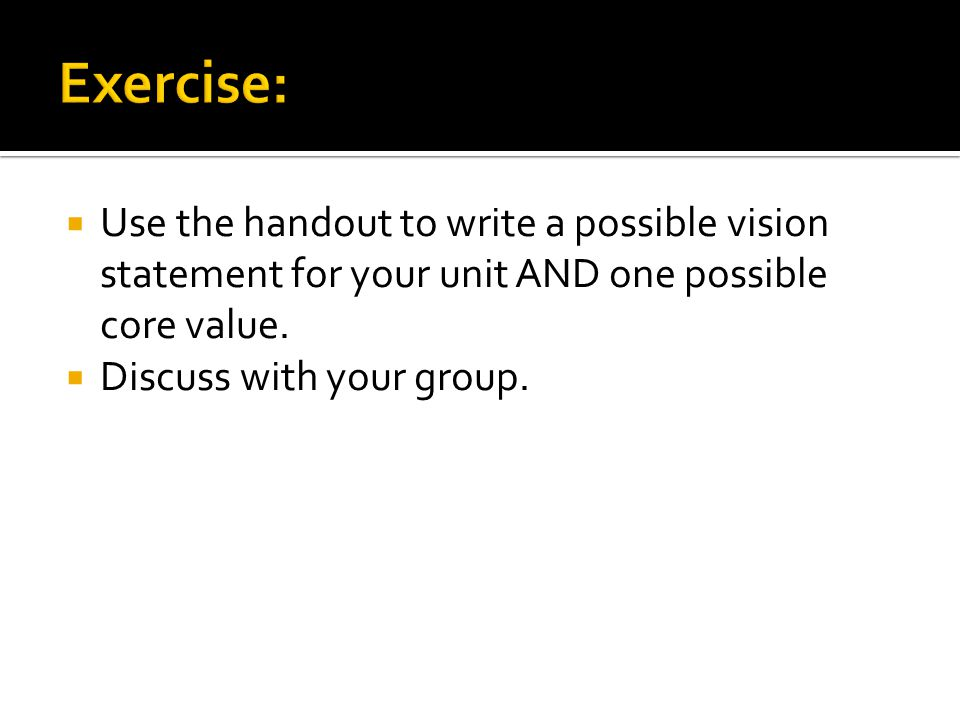 Exercise: Use the handout to write a possible vision statement for your unit AND one possible core value.
