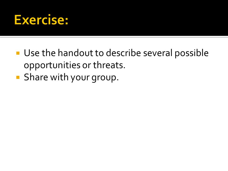 Exercise: Use the handout to describe several possible opportunities or threats.
