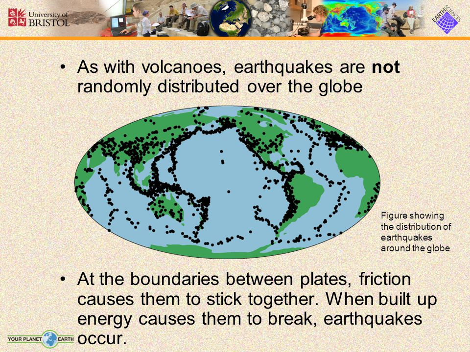 As with volcanoes, earthquakes are not randomly distributed over the globe