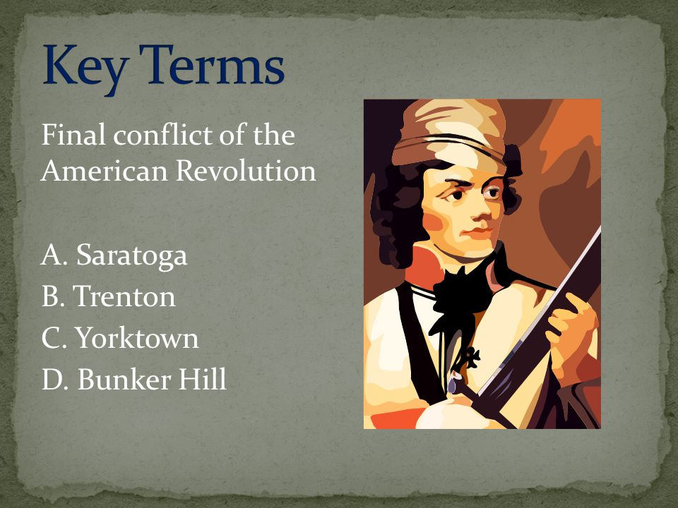 Key Terms Final conflict of the American Revolution A. Saratoga