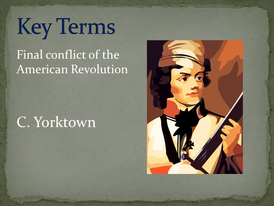 Key Terms Final conflict of the American Revolution C. Yorktown