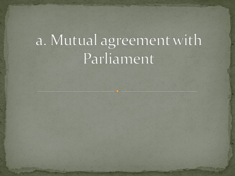 a. Mutual agreement with Parliament