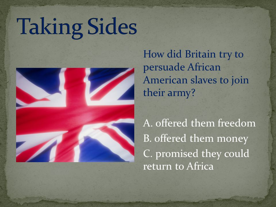 Taking Sides How did Britain try to persuade African American slaves to join their army A. offered them freedom.