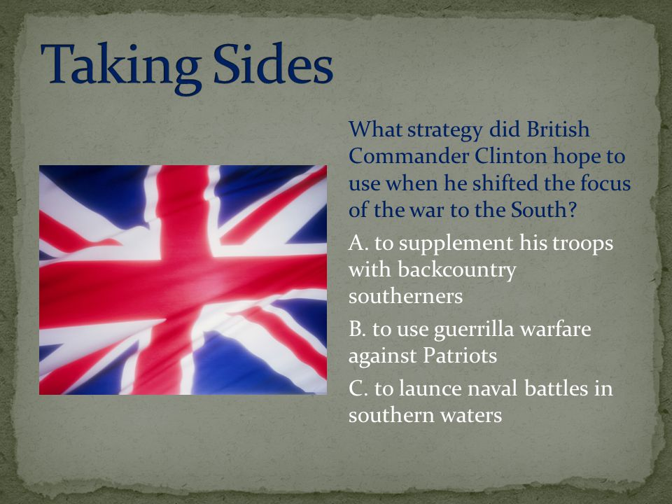 Taking Sides What strategy did British Commander Clinton hope to use when he shifted the focus of the war to the South