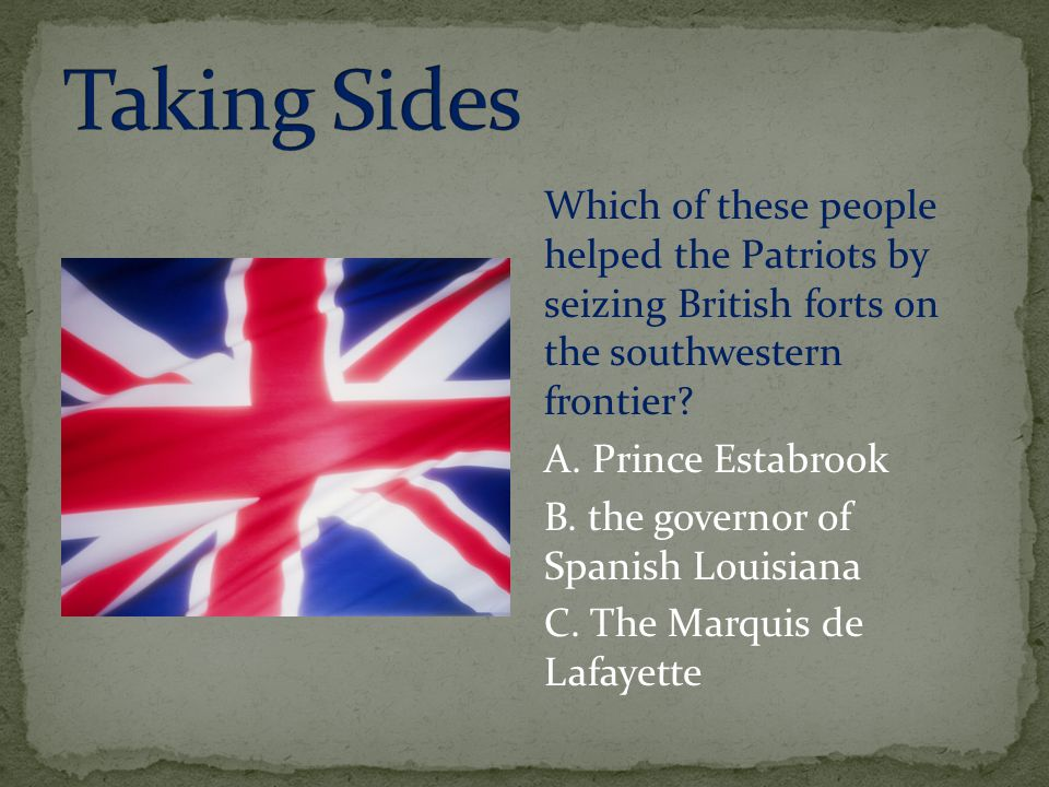 Taking Sides Which of these people helped the Patriots by seizing British forts on the southwestern frontier