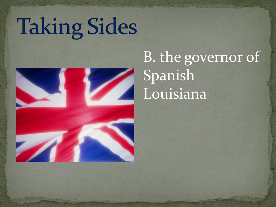 Taking Sides B. the governor of Spanish Louisiana